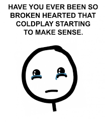 coldplay jokes have you ever been so broken hearted that coldplay starting to make