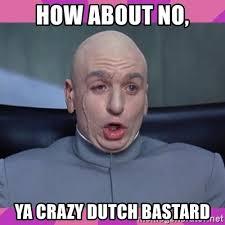 You Crazy Meme - how about no you crazy dutch bastard mne vse pohuj