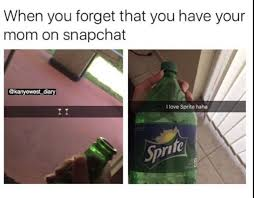 Snapchat Meme - when you forget that you have your mom on snapchat funny memes
