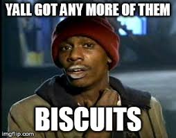 Biscuits Meme - y all got any more of that meme imgflip