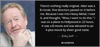 ridley scott quote there u0027s nothing really original alien was a b