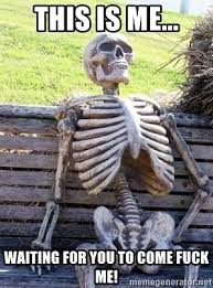 Fuck Me Meme - this is me waiting for you to come fuck me waiting skeleton