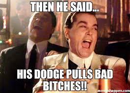 Bad Bitches Meme - then he said his dodge pulls bad bitches memes pinterest meme
