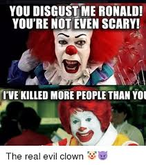 Evil Clown Memes - you disgust me ronald you re not even scary ve killed more people