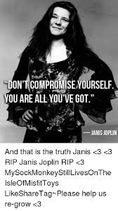 Janis Joplin Meme - ontcompromise yourself you are all you ve got janis joplin and that