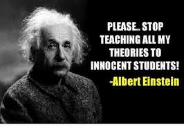Albert Einstein Meme - please stop teaching all my theories to innocent students albert