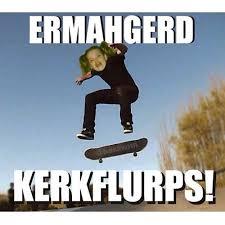 Skateboard Memes - ermahgerd kerkflurps funny skateboarding meme image