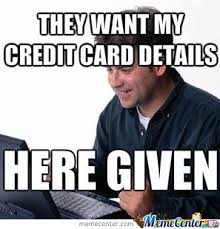 Credit Card Meme - they want my credit card details by yayyo meme center