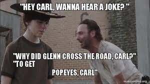 Hey Carl Meme - hey carl wanna hear a joke why did glenn cross the road carl