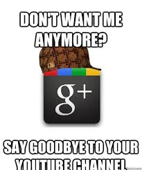 Google Plus Meme - don t want me anymore say goodbye to your youtube channel