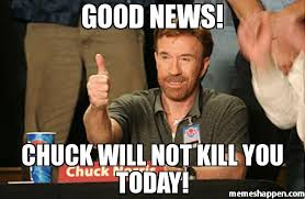 Good News Meme - good news chuck will not kill you today meme chuck norris