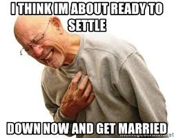 Settle Down Meme - i think im about ready to settle down now and get married old man