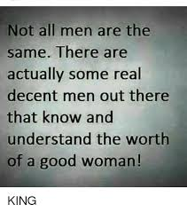 A Good Woman Meme - not all men are the same there are actually some real decent men out