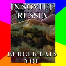 In Soviet Russia Meme - in soviet russia burger eats you meme meme rewards