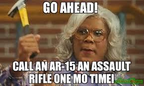 Meme Mo - go ahead call an ar 15 an assault rifle one mo time meme madea
