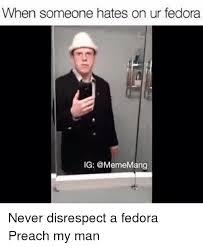 Fedora Meme - when someone hates on ur fedora ig mang never disrespect a fedora
