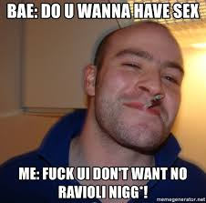 Have Sex With Me Meme - bae do u wanna have sex me fuck ui don t want no ravioli nigg