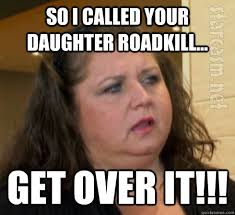 Dance Moms Memes - so i called your daughter roadkill get over it dance moms