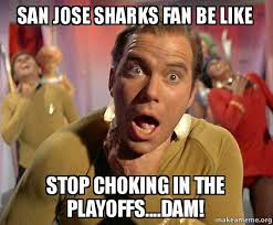San Jose Sharks Meme - san jose sharks fan be like stop choking in the playoffs dam