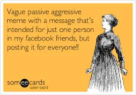 Passive Aggressive Meme - vague passive aggressive meme with a message that s intended for