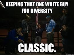 How To Keep A Man Meme - keeping that one white guy for diversity classic token guy joke