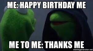 Happy Birthday To Me Meme - me happy birthday me me to me thanks me evil kermit meme generator