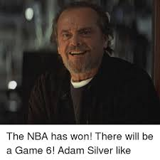 Game 6 Memes - the nba has won there will be a game 6 adam silver like nba meme