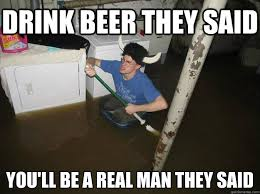 A Real Man Meme - drink beer they said you will be a real man they said funny meme