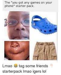 You Got Games On Your Phone Meme - the you got any games on your phone starter pack lmao tag some