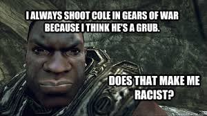 Gears Of War Meme - i always shoot cole in gears of war because i think he s a grub