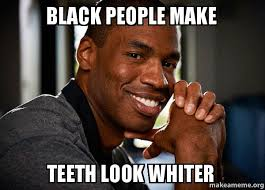 Black People Meme - black people make teeth look whiter make a meme