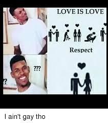 Gay Love Memes - love is love respect i ain t gay tho meme on me me