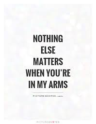 nothing else matters when you re in my arms picture quotes