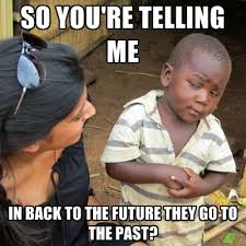 Back To The Future Meme - so you re telling me in back to the future they go to the past