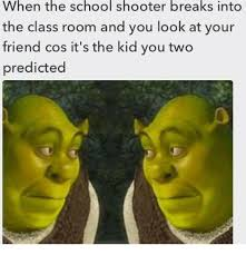 Memes For School - when the school shooter breaks into the class room and you look at