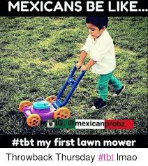 Lawn Mower Meme - mexicans be like exican bt my first lawn mower throwback thursday