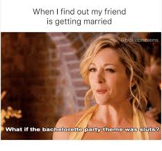 Bachelorette Party Meme - when i find out my friend is getting married what if the