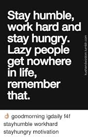 Lazy People Memes - stay humble work hard and stay hungry lazy people get nowhere in