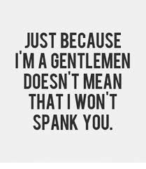 Spanking Meme - just because m a gentlemen doesn t mean that i won t spank you