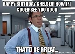 Chelsea Meme - happy birthday chelsea now if i could see you soon that d be great