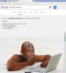 Black Dad Meme - even google can t find his dad by trollster091 meme center