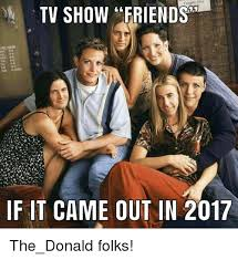 Friends Show Meme - tv show friends if it came out in 2017 the donald folks friends
