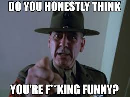 You Re Funny Meme - do you honestly think you re f king funny meme sergeant hartmann