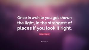robert quote once in awhile you get shown the light in