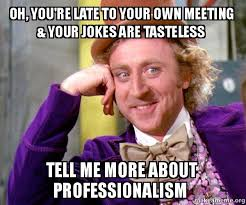 Make A Meme With Your Own Image - oh you re late to your own meeting your jokes are tasteless tell