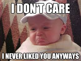 I Don T Care Meme - i don t care i never liked you anyways misc quickmeme