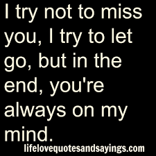 Quotes About Loving And Letting Go by I Try Not To Miss You I Try To Let Go But In The End You U0027re