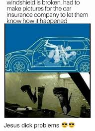 Car Insurance Meme - windshield is broken had to make pictures for the car insurance