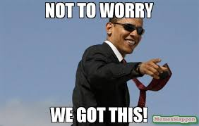 We Got This Meme - not to worry we got this meme cool obama 57813 memeshappen