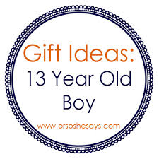 gift ideas for 13 year boys or so she says